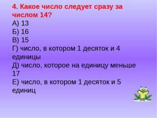 4. Какое число следует сразу за числом 14? А) 13 Б) 16 В) 15 Г) число, в кото