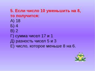 5. Если число 10 уменьшить на 8, то получится: А) 18 Б) 4 В) 2 Г) сумма чисел