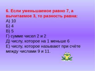 6. Если уменьшаемое равно 7, а вычитаемое 3, то разность равна: А) 10 Б) 4 В)