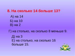 Б) на 10 В) на 2 8. На сколько 14 больше 13? А) на 14 Г) на столько, на сколь
