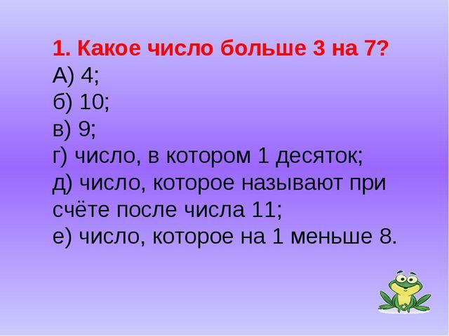 1. Какое число больше 3 на 7? А) 4; б) 10; в) 9; г) число, в котором 1 десято...