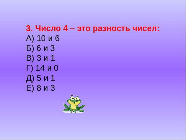 3. Число 4 – это разность чисел: А) 10 и 6 Б) 6 и 3 В) 3 и 1 Г) 14 и 0 Д) 5 и...