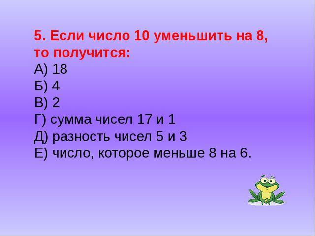 5. Если число 10 уменьшить на 8, то получится: А) 18 Б) 4 В) 2 Г) сумма чисел...