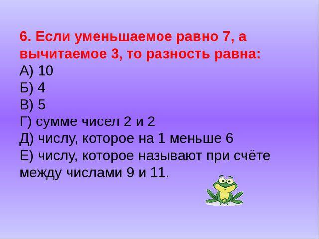 6. Если уменьшаемое равно 7, а вычитаемое 3, то разность равна: А) 10 Б) 4 В)...