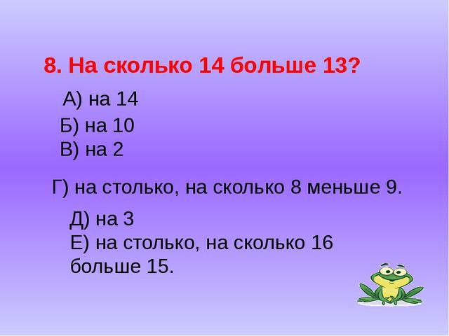 Б) на 10 В) на 2 8. На сколько 14 больше 13? А) на 14 Г) на столько, на сколь...