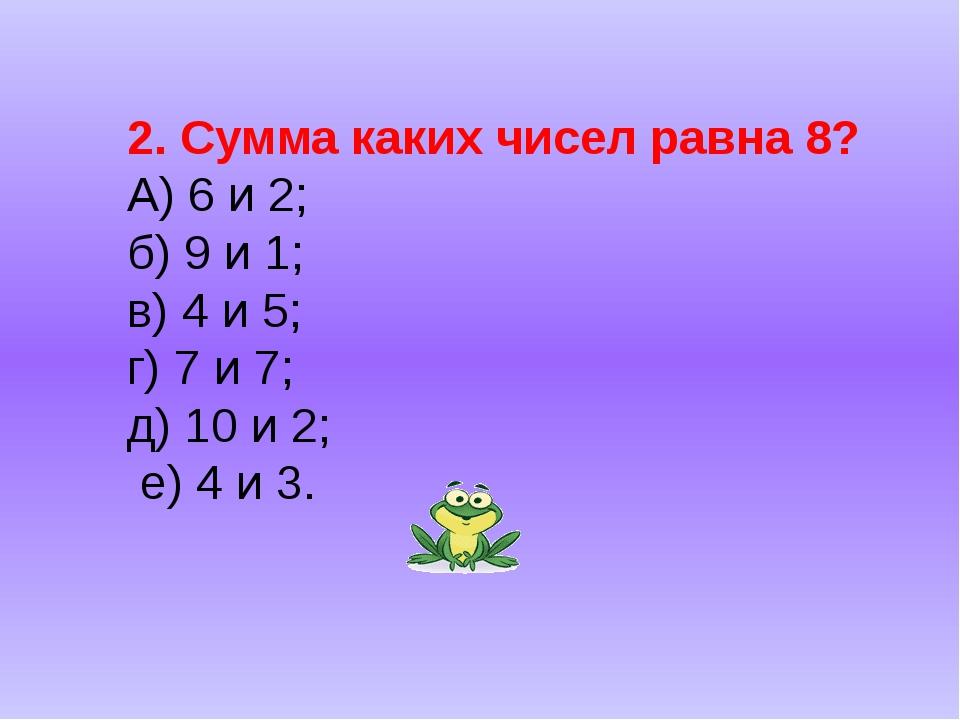 2. Сумма каких чисел равна 8? А) 6 и 2; б) 9 и 1; в) 4 и 5; г) 7 и 7; д) 10 и...