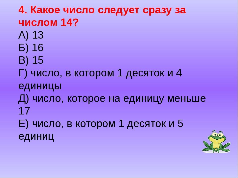 4. Какое число следует сразу за числом 14? А) 13 Б) 16 В) 15 Г) число, в кото...