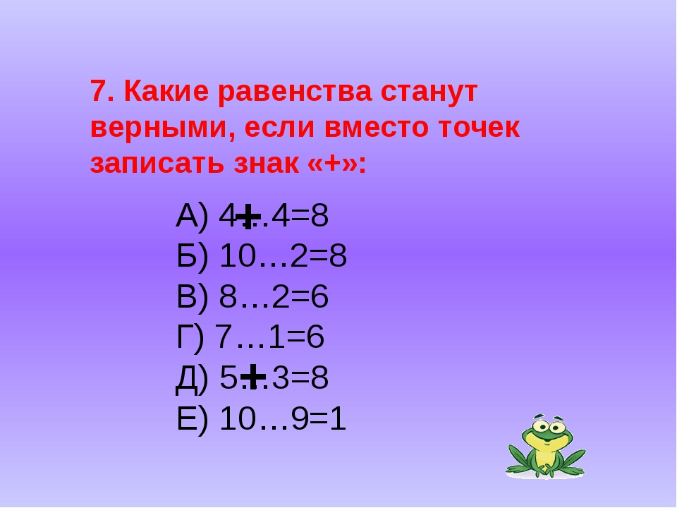 7. Какие равенства станут верными, если вместо точек записать знак «+»: А) 4...