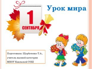 Урок мира Подготовила: Щербаченко Т.А., учитель высшей категории МБОУ Каяльск