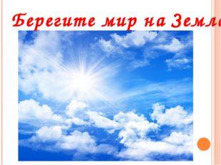 Берегите мир на Земле!