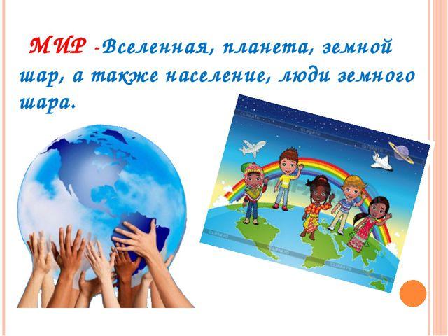 МИР -Вселенная,планета,земной шар, а также население, люди земного шара.