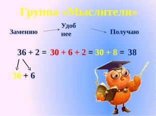 36 + 2 = 30 + 6 30 + 6 + 2 = 30 + 8 = Получаю Заменяю Удоб нее 38 Группа «Мыс