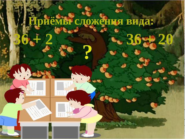 36 + 2 36 + 20 Приёмы сложения вида: ?