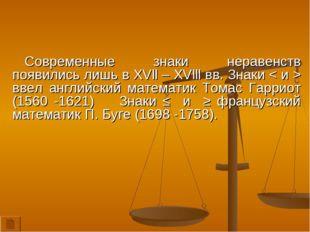 Современные знаки неравенств появились лишь в XVll – XVlll вв. Знаки < и > вв