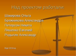 Над проектом работали: Шакирова Ольга Бражникова Александра Петерсон Никита Л