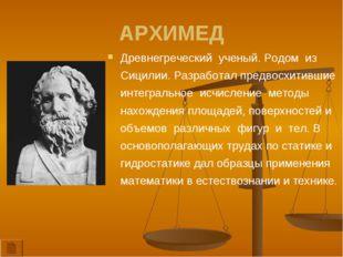 АРХИМЕД Древнегреческий ученый. Родом из Сицилии. Разработал предвосхитившие