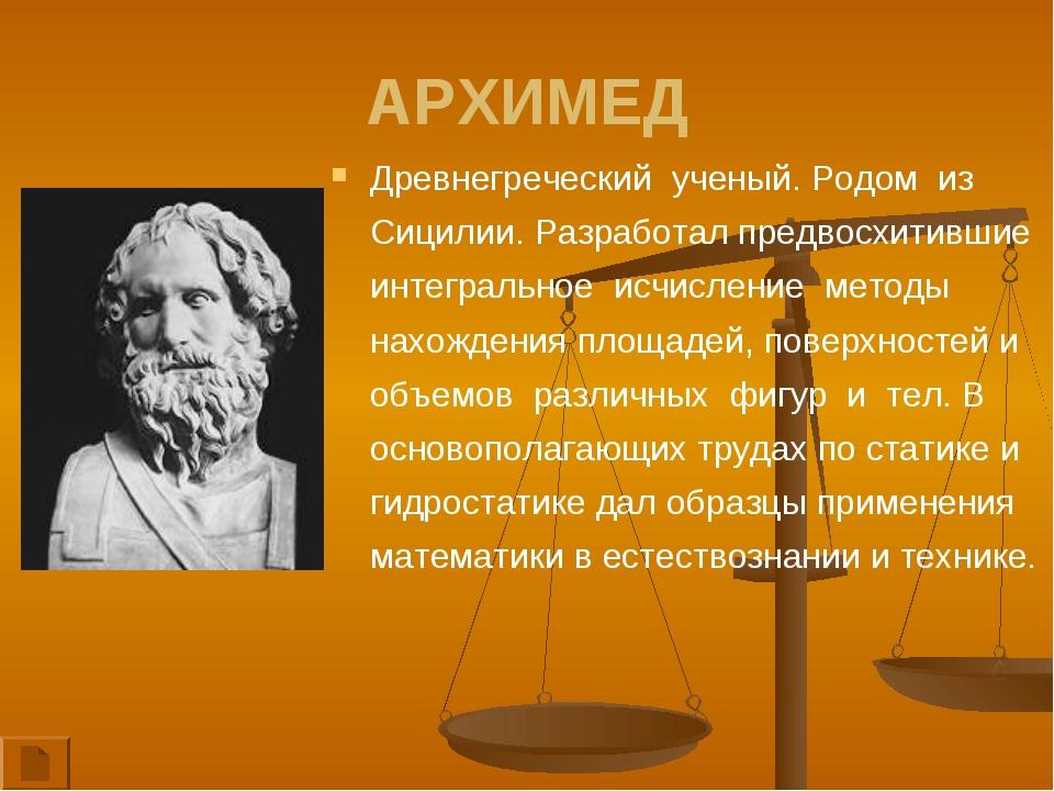 АРХИМЕД Древнегреческий ученый. Родом из Сицилии. Разработал предвосхитившие...