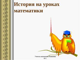 История на уроках математики Учитель математики Квашнина М.С. Учитель математ