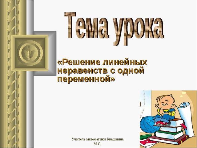 «Решение линейных неравенств с одной переменной» Учитель математики Квашнина...