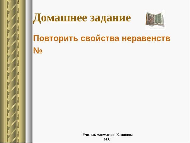 Домашнее задание Повторить свойства неравенств № Учитель математики Квашнина...