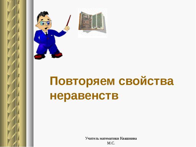 Повторяем свойства неравенств Учитель математики Квашнина М.С. Учитель матема...