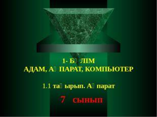 1- БӨЛІМ АДАМ, АҚПАРАТ, КОМПЬЮТЕР  1.1 тақырып. Ақпарат 7 сынып