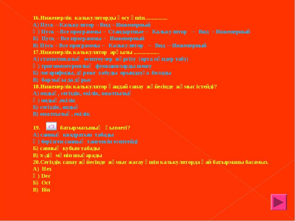 16.Инженерлік калькуляторды қосу үшін................ А) Пуск→Калькулятор→Вид...