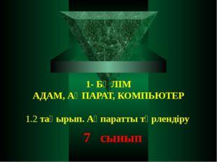1- БӨЛІМ АДАМ, АҚПАРАТ, КОМПЬЮТЕР  1.2 тақырып. Ақпаратты түрлендіру 7 сынып