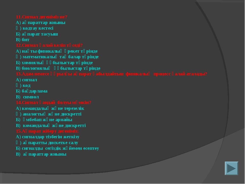 11.Сигнал дегеніміз не? А) ақпараттар жиыны Ә) кодтау кестесі Б) ақпарат тасу...