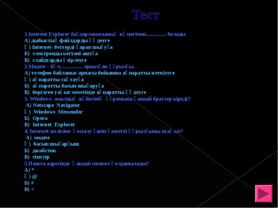 1.Internet Explorer бағдарламасының көмегімен............... болады А) дыбыс...