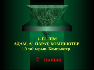 1- БӨЛІМ АДАМ, АҚПАРАТ, КОМПЬЮТЕР 1.3 тақырып. Компьютер 7 сынып
