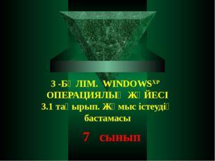 3 -БӨЛІМ. WINDOWSXP ОПЕРАЦИЯЛЫҚ ЖҮЙЕСІ 3.1 тақырып. Жұмыс істеудің бастамасы