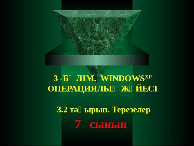 3 -БӨЛІМ. WINDOWSXP ОПЕРАЦИЯЛЫҚ ЖҮЙЕСІ 3.2 тақырып. Терезелер 7 сынып