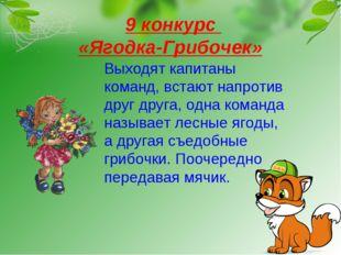 9 конкурс «Ягодка-Грибочек» Выходят капитаны команд, встают напротив друг др