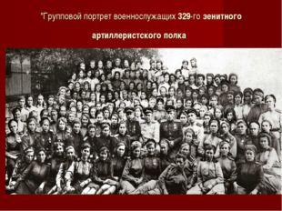"""""""Групповой портрет военнослужащих329-гозенитного артиллеристского полка"""