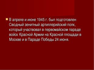 В апреле и июне 1945 г. был подготовлен Сводный зенитный артиллерийский полк,