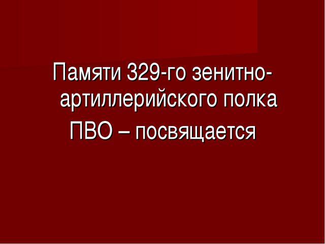Памяти 329-го зенитно-артиллерийского полка ПВО – посвящается