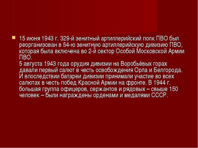 15 июня 1943 г. 329-й зенитный артиллерийский полк ПВО был реорганизован в 54...