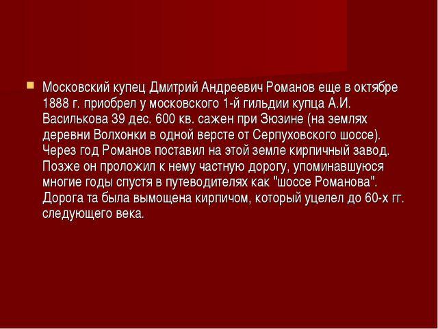 Московский купец Дмитрий Андреевич Романов еще в октябре 1888 г. приобрел у м...