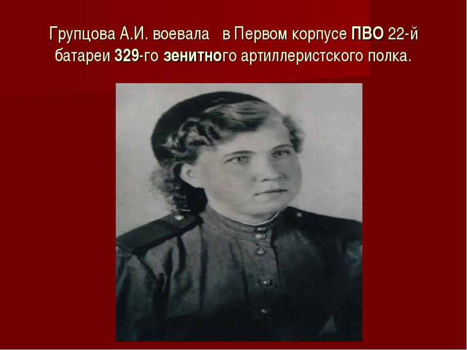 Групцова А.И. воевала в Первом корпусеПВО22-й батареи329-гозенитного арти...
