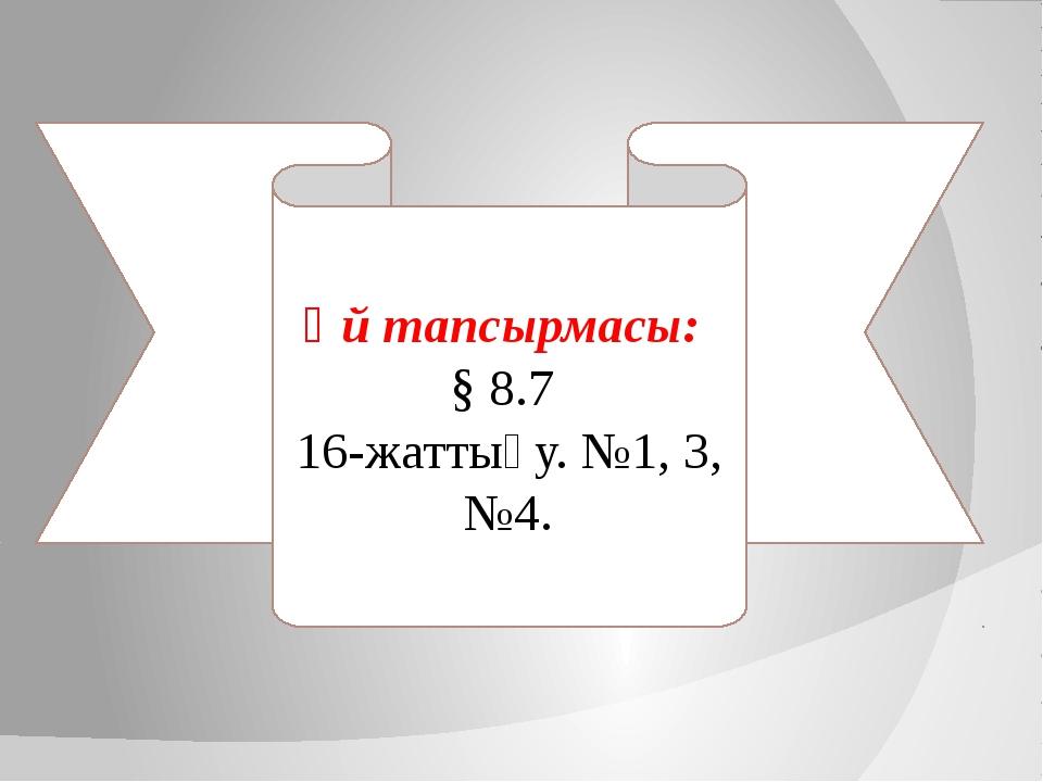 Үй тапсырмасы: § 8.7 16-жаттығу. №1, 3, №4.