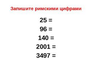 Запишите римскими цифрами 25 = 96 = 140 = 2001 = 3497 =