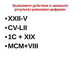 Выполните действия и запишите результат римскими цифрами XXII-V CV-LII 1С + X
