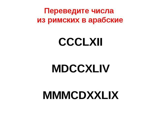 Переведите числа из римских в арабские CCCLXII MDCCXLIV MMMCDXXLIX