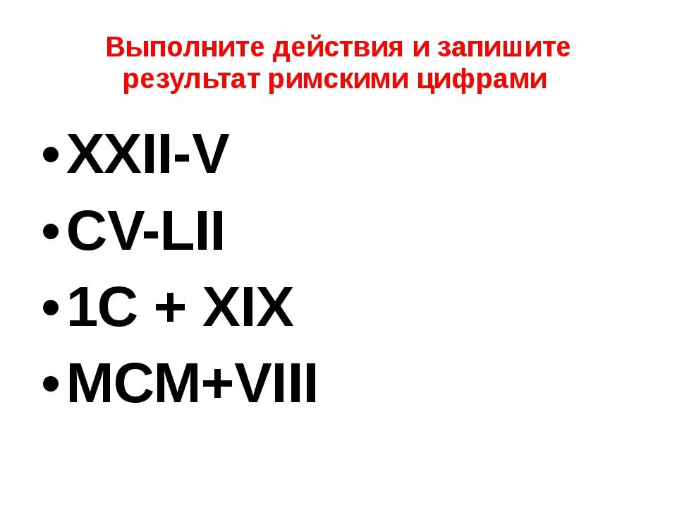 Выполните действия и запишите результат римскими цифрами XXII-V CV-LII 1С + X...