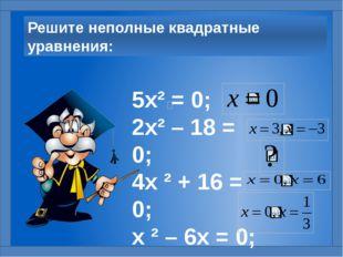 Решите неполные квадратные уравнения: 5х² = 0; 2х² – 18 = 0; 4х ² + 16 = 0; х
