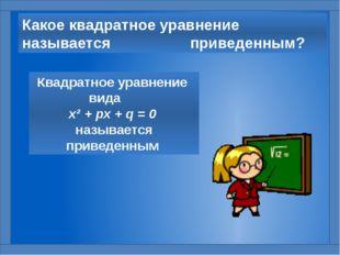 Какое квадратное уравнение называется приведенным? Квадратное уравнение вида