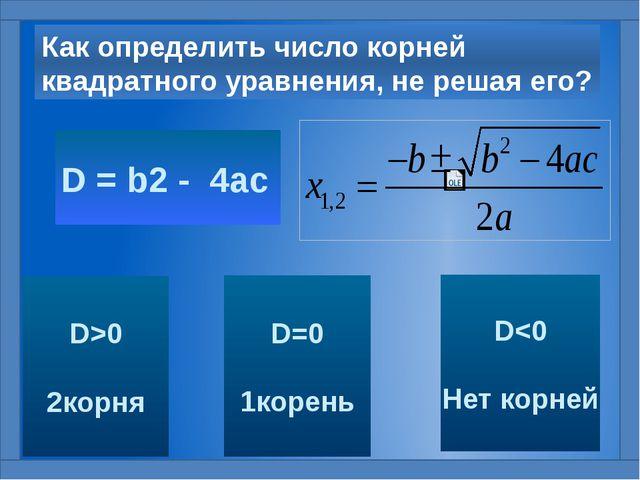 Как определить число корней квадратного уравнения, не решая его? D = b2 - 4ac...