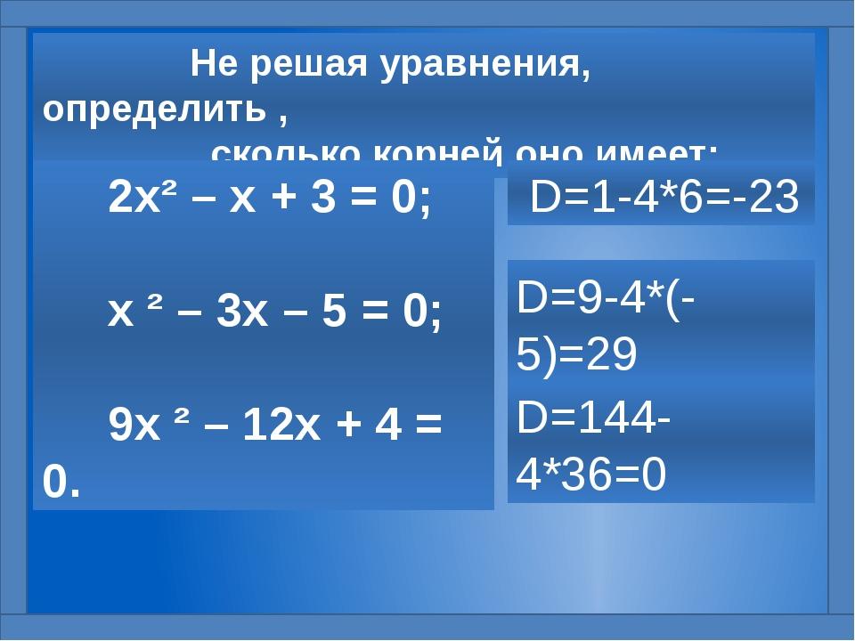 Не решая уравнения, определить , сколько корней оно имеет: 2х² – х + 3 = 0;...