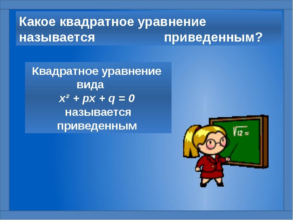 Какое квадратное уравнение называется приведенным? Квадратное уравнение вида...